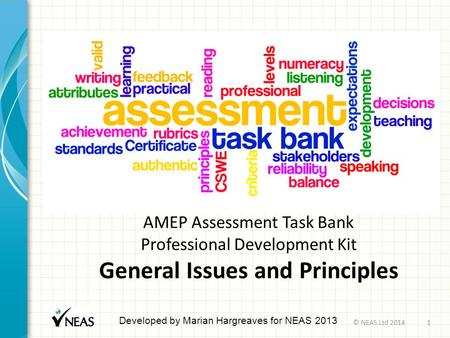 AMEP Assessment Task Bank Professional Development Kit General Issues and Principles Developed by Marian Hargreaves for NEAS 2013 © NEAS Ltd 20141.