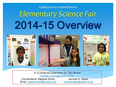 Elementary Science Fair 2014-15 Overview Cobb County School District Elementary Science Fair 2014-15 Overview K-12 Science Supervisor: Dr. Tom Brown