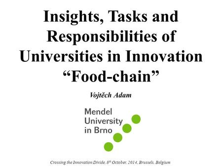 "Insights, Tasks and Responsibilities of Universities in Innovation ""Food-chain"" Vojtěch Adam Crossing the Innovation Divide, 8 th October, 2014, Brussels,"