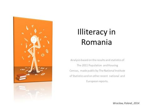 Illiteracy in Romania Analysis based on the results and statistics of The 2011 Population  and Housing Census,  made public by The National Institute of.