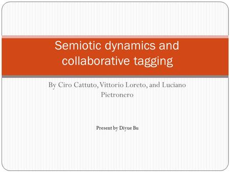 By Ciro Cattuto, Vittorio Loreto, and Luciano Pietronero Semiotic dynamics and collaborative tagging Present by Diyue Bu.