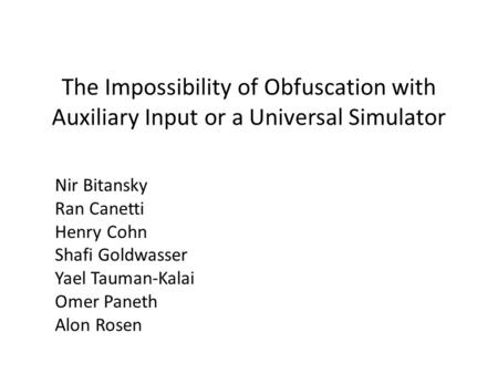 The Impossibility of Obfuscation with Auxiliary Input or a Universal Simulator Nir Bitansky Ran Canetti Henry Cohn Shafi Goldwasser Yael Tauman-Kalai Omer.