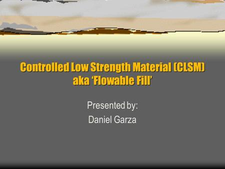 Controlled Low Strength Material (CLSM) aka 'Flowable Fill' Presented by: Daniel Garza.