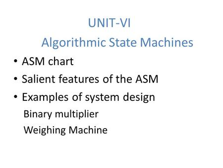 UNIT-VI Algorithmic State Machines ASM chart Salient features of the ASM Examples of system design Binary multiplier Weighing Machine.