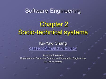 Software Engineering Chapter 2 Socio-technical systems Ku-Yaw Chang Assistant Professor Department of Computer Science and Information.