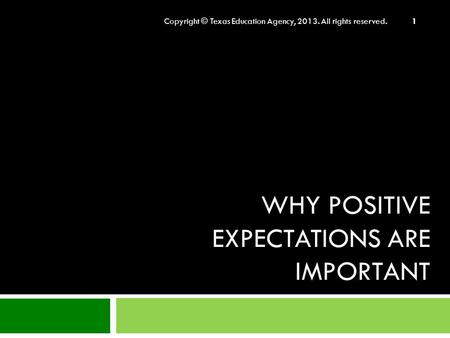 WHY POSITIVE EXPECTATIONS ARE IMPORTANT Copyright © Texas Education Agency, 2013. All rights reserved. 1.