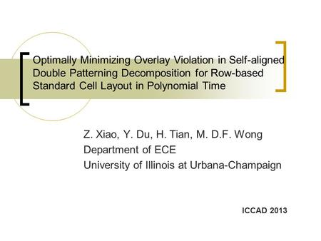 Optimally Minimizing Overlay Violation in Self-aligned Double Patterning Decomposition for Row-based Standard Cell Layout in Polynomial Time Z. Xiao, Y.