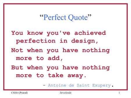 "CS884 (Prasad)Java Goals1 ""Perfect Quote"" You know you've achieved perfection in design, Not when you have nothing more to add, But when you have nothing."