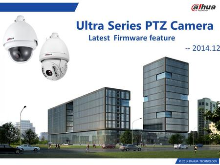 © 2014 DAHUA TECHNOLOGY Ultra Series PTZ Camera Latest Firmware feature -- 2014.12.