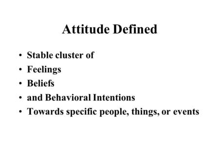 Attitude Defined Stable cluster of Feelings Beliefs and Behavioral Intentions Towards specific people, things, or events.