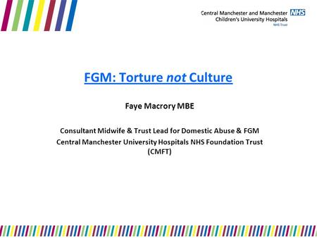 FGM: Torture not Culture Faye Macrory MBE Consultant Midwife & Trust Lead for Domestic Abuse & FGM Central Manchester University Hospitals NHS Foundation.