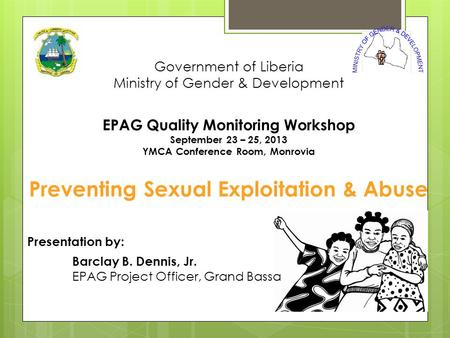 Government of Liberia Ministry of Gender & Development EPAG Quality Monitoring Workshop September 23 – 25, 2013 YMCA Conference Room, Monrovia Preventing.