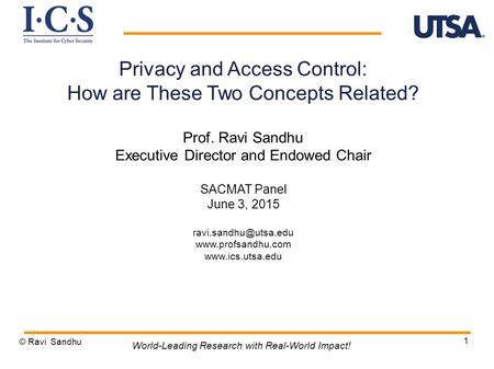 1 Privacy and Access Control: How are These Two Concepts Related? Prof. Ravi Sandhu Executive Director and Endowed Chair SACMAT Panel June 3, 2015