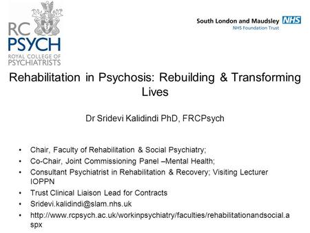 Rehabilitation in Psychosis: Rebuilding & Transforming Lives Dr Sridevi Kalidindi PhD, FRCPsych Chair, Faculty of Rehabilitation & Social Psychiatry; Co-Chair,