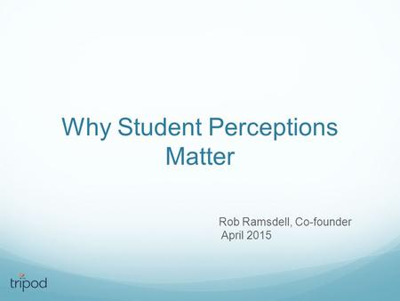 Why Student Perceptions Matter Rob Ramsdell, Co-founder April 2015.