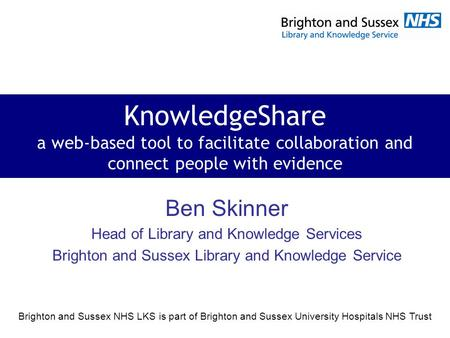 Brighton and Sussex NHS LKS is part of Brighton and Sussex University Hospitals NHS Trust KnowledgeShare a web-based tool to facilitate collaboration and.
