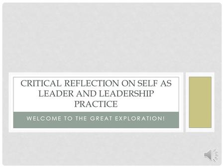 WELCOME TO THE GREAT EXPLORATION! CRITICAL REFLECTION ON SELF AS LEADER AND LEADERSHIP PRACTICE.