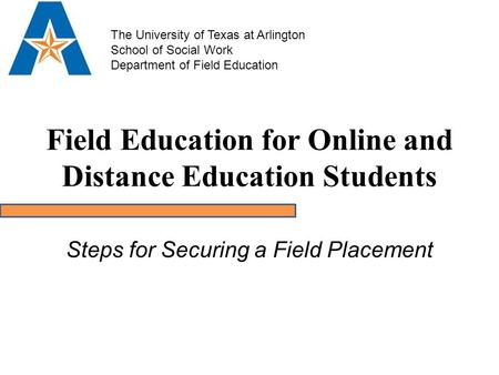 Field Education for Online and Distance Education Students Steps for Securing a Field Placement The University of Texas at Arlington School of Social Work.