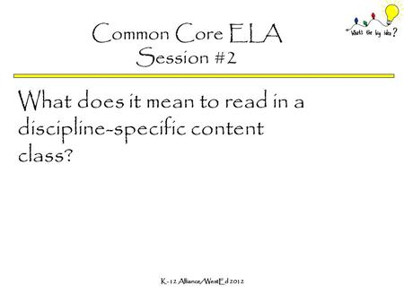 K-12 Alliance/WestEd 2012 Common Core ELA Session #2 What does it mean to read in a discipline-specific content class?