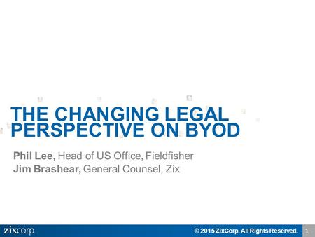 Phil Lee, Head of US Office, Fieldfisher Jim Brashear, General Counsel, Zix © 2015 ZixCorp. All Rights Reserved. THE CHANGING LEGAL PERSPECTIVE ON BYOD.