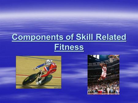 Components of Skill Related Fitness. Skill Related Fitness  Agility  Balance  Coordination  Reaction Time * What components of skill related fitness.