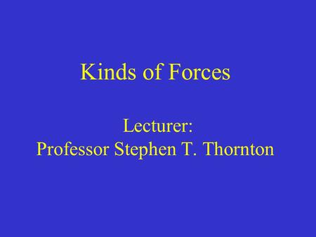 Kinds of Forces Lecturer: Professor Stephen T. Thornton.