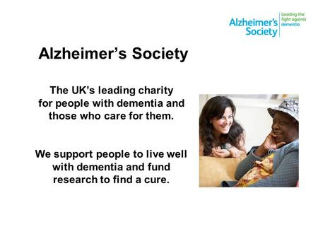 Alzheimer's Society The UK's leading charity for people with dementia and those who care for them. We support people to live well with dementia and fund.