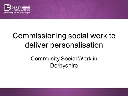 Commissioning social work to deliver personalisation Community Social Work in Derbyshire.