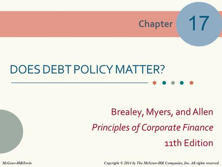 Chapter Brealey, Myers, and Allen Principles of Corporate Finance 11th Edition DOES DEBT POLICY MATTER? 17 Copyright © 2014 by The McGraw-Hill Companies,