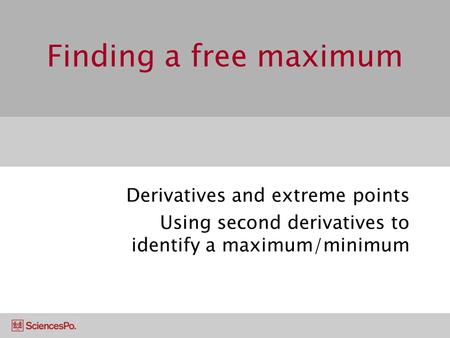 Finding a free maximum Derivatives and extreme points Using second derivatives to identify a maximum/minimum.