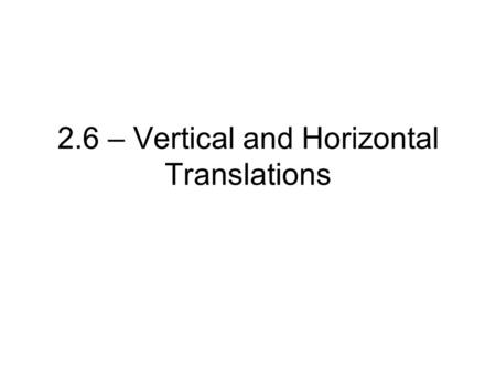 2.6 – Vertical and Horizontal Translations. Translating Functions A translation is an operation that shifts a graph horizontally, vertically, or both.