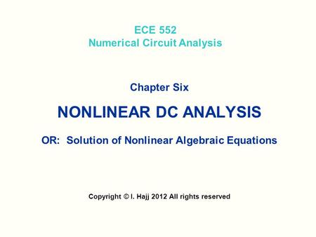 ECE 552 Numerical Circuit Analysis Chapter Six NONLINEAR DC ANALYSIS OR: Solution of Nonlinear Algebraic Equations Copyright © I. Hajj 2012 All rights.