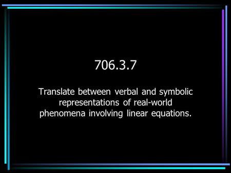 706.3.7 Translate between verbal and symbolic representations of real-world phenomena involving linear equations.