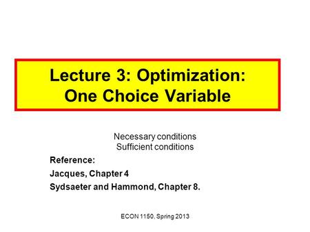 ECON 1150, Spring 2013 Lecture 3: Optimization: One Choice Variable Necessary conditions Sufficient conditions Reference: Jacques, Chapter 4 Sydsaeter.