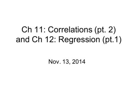 Ch 11: Correlations (pt. 2) and Ch 12: Regression (pt.1) Nov. 13, 2014.