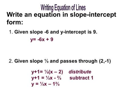 Write an equation in slope-intercept form: 1. Given slope -6 and y-intercept is 9. 2. Given slope ⅓ and passes through (2,-1) y= -6x + 9 y+1= ⅓(x – 2)