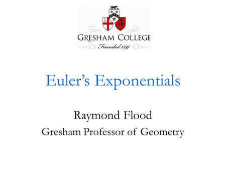 Euler's Exponentials Raymond Flood Gresham Professor of Geometry.