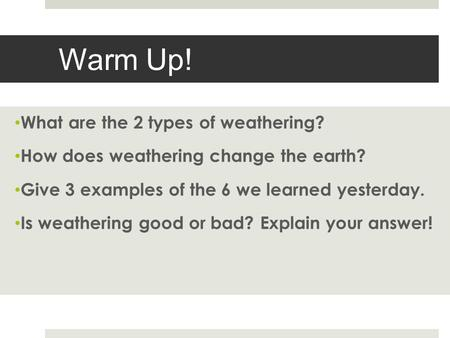 Warm Up! What are the 2 types of weathering? How does weathering change the earth? Give 3 examples of the 6 we learned yesterday. Is weathering good or.