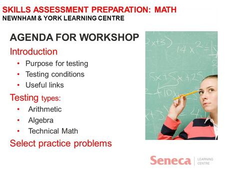 SKILLS ASSESSMENT PREPARATION: MATH NEWNHAM & YORK LEARNING CENTRE AGENDA FOR WORKSHOP Introduction Purpose for testing Testing conditions Useful links.