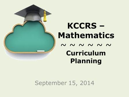KCCRS – Mathematics ~ ~ ~ ~ ~ ~ Curriculum Planning September 15, 2014.