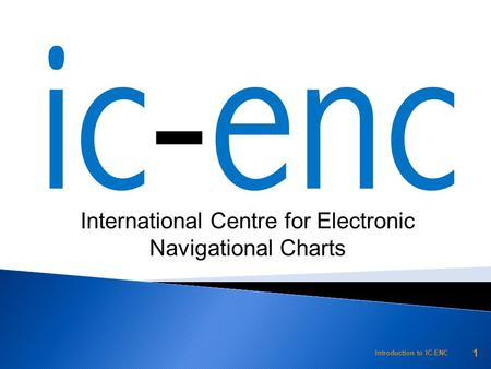 International Centre for Electronic Navigational Charts Introduction to IC-ENC 1.