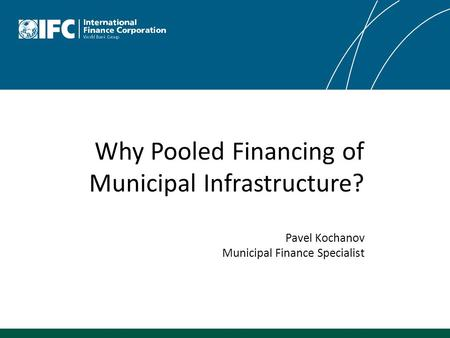 Why Pooled Financing of Municipal Infrastructure? Pavel Kochanov Municipal Finance Specialist.