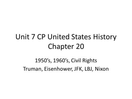 Unit 7 CP United States History Chapter 20 1950's, 1960's, Civil Rights Truman, Eisenhower, JFK, LBJ, Nixon.