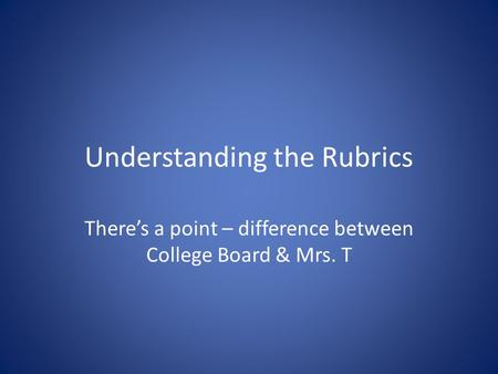 Understanding the Rubrics There's a point – difference between College Board & Mrs. T.