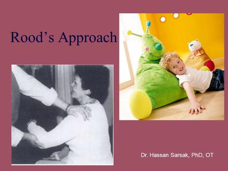 Rood's Approach Dr. Hassan Sarsak, PhD, OT. Margaret Rood's Approach Principles – –Utilization of controlled sensory stimulation Provide sensory input.