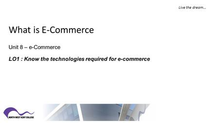 What is E-Commerce Unit 8 – e-Commerce LO1 : Know the technologies required for e-commerce Live the dream…