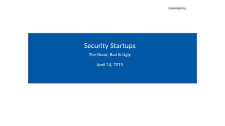 ‹#› CONFIDENTIAL Security Startups The Good, Bad & Ugly April 14, 2015 CONFIDENTIAL.