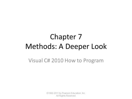 Chapter 7 Methods: A Deeper Look Visual C# 2010 How to Program ©1992-2011 by Pearson Education, Inc. All Rights Reserved.
