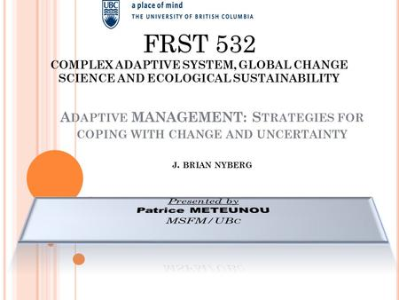 A DAPTIVE MANAGEMENT: S TRATEGIES FOR COPING WITH CHANGE AND UNCERTAINTY J. BRIAN NYBERG FRST 532 COMPLEX ADAPTIVE SYSTEM, GLOBAL CHANGE SCIENCE AND ECOLOGICAL.