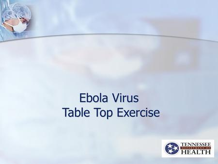 Ebola Virus Table Top Exercise Table Top Exercise.